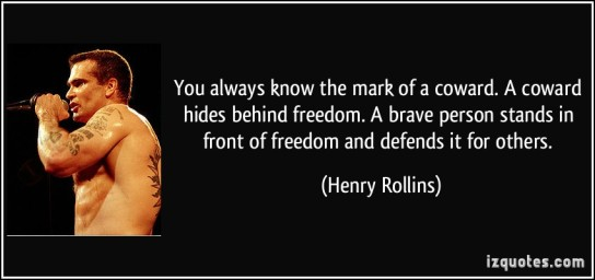 quote-you-always-know-the-mark-of-a-coward-a-coward-hides-behind-freedom-a-brave-person-stands-in-front-henry-rollins-262730